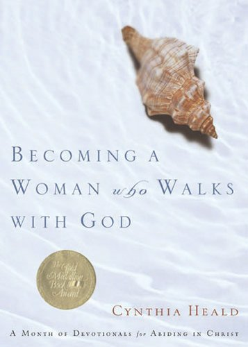 Becoming a Woman Who Walks with God: A Month of Devotionals for Abiding in Christ (Cynthia Heald Becoming A Woman Of Prayer)