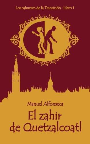 El zahir de Quetzalcoatl: Los sabuesos de la Transicion. Libro 1 (Coleccion Narrativa) (Volume 1) (Spanish Edition) [Manuel Alfonseca] (Tapa Blanda)