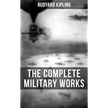 THE COMPLETE MILITARY WORKS OF RUDYARD KIPLING: Sea Warfare, The Irish Guards in the Great War, A Fleet in Being, America's Defenceless Coasts…(Including the Autobiography of the Author)