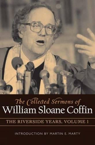 COLLECTED SERMONS OF WILLIAM SLOANE COFFIN: Volume 1 - The Riverside Years: Years 1977–1982 (Riverside Outlets)