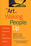 The Art of Waking People Up: Cultivating Awareness and Authenticity at Work (J-B Warren Bennis Series Book 13)