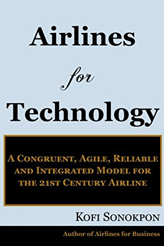 (Airlines for Technology: A Congruent, Agile, Reliable and Integrated Model for the 21st Century Airline (Airline Profits Book)