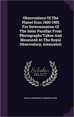 Book Observations Of The Planet Eros 1900-1901 For Determination Of The Solar Parallax From Photographs Taken And Measured At The Royal Observatory, Greenwich
