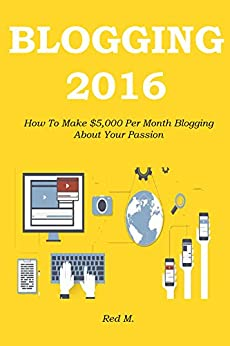 BLOGGING 2016: How To Make $5,000 Per Month Blogging About Your Passion by [Mikhail, Red]