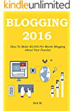 BLOGGING 2016: How To Make $5,000 Per Month Blogging About Your Passion