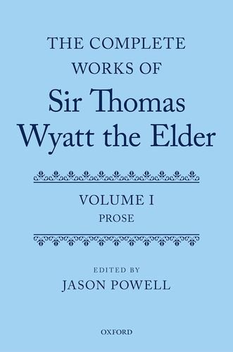 1: The Complete Works of Sir Thomas Wyatt the Elder: Volume One: Prose by Oxford University Press