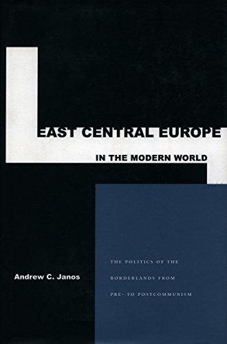 East Central Europe in the Modern World: The Politics of the Borderlands from Pre- to Postcommunism