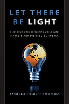 Let There Be Light: Electrifying the Developing World with Markets and Distributed Energy by [Sloan, Drew, Kleinfeld, Rachel]
