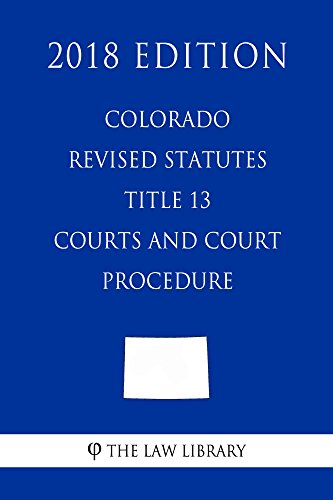 Colorado Revised Statutes - Title 13 - Courts and Court Procedure (2018 Edition)