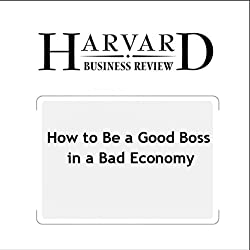 How to Be a Good Boss in a Bad Economy (Harvard Business Review)