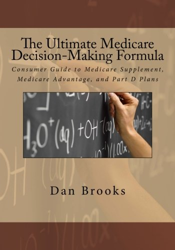 The Ultimate Medicare Decision Making Formula: A Consumer's Guide to Medicare Supplement, Medicare Advantage, and Part