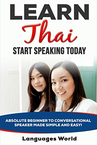 Learn Thai: Start Speaking Today. Absolute Beginner to Conversational Speaker Made Simple and Easy! (Thai Language)