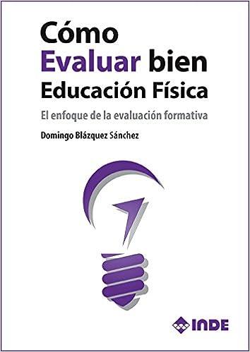 Cómo Evaluar Bien En Educación Física: El Enfoque De La Evaluación Formativa por Domingo Blázquez Sánchez epub