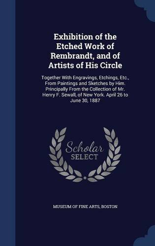 Download Exhibition of the Etched Work of Rembrandt, and of Artists of His Circle: Together With Engravings, Etchings, Etc., From Paintings and Sketches by ... of New York. April 26 to June 30, 1887 pdf