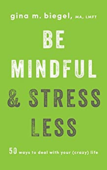 Be Mindful and Stress Less: 50 Ways to Deal with Your (Crazy) Life by [Biegel, Gina]