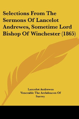 Selections From The Sermons Of Lancelot Andrewes, Sometime Lord Bishop Of Winchester (1865) (Legacy Reprint Series)