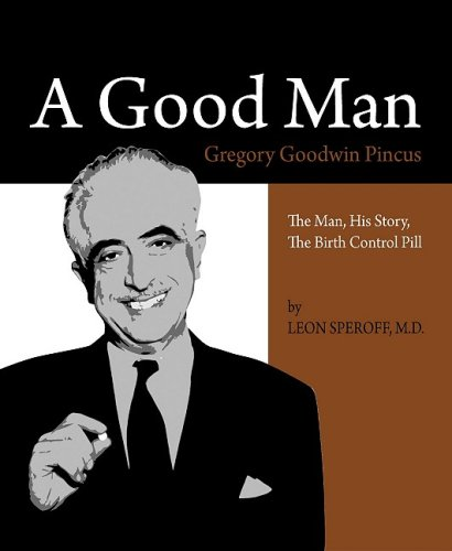 A Good Man, Gregory Goodwin Pincus : The Man, His Story, the Birth Control Pill