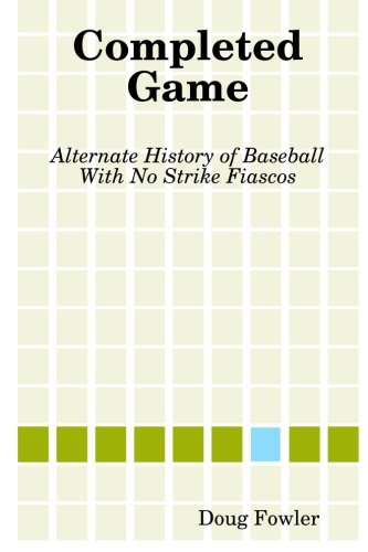 (Completed Game: Alternate History of Baseball With No Strike Fiascos)