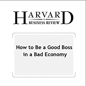 How to Be a Good Boss in a Bad Economy (Harvard Business Review) Periodical
