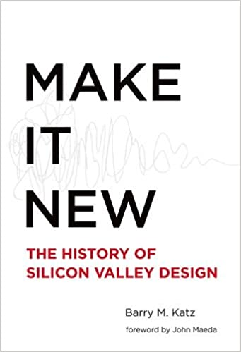 Make It New: A History of Silicon Valley Design (MIT Press)