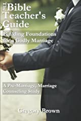 The Bible Teacher's Guide: Building Foundations for a Godly Marriage: A Pre-Marriage, Marriage Counseling Study Paperback