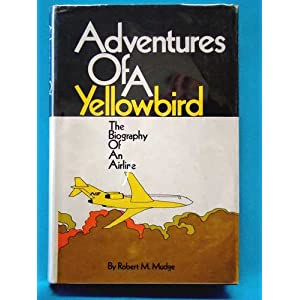 Adventures of a Yellowbird: The biography of an airline, Robert W Mudge