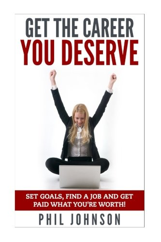 Get The Career You Deserve: Set Goals, Find a Job and Get Paid What You're Worth!