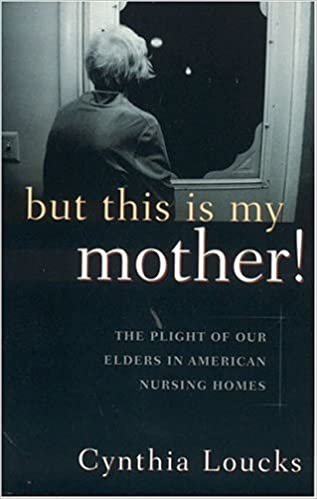 Book But This is My Mother!: The Plight of Our Elders in American Nursing Homes by Cynthia Loucks (2000-09-01)