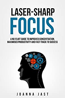Laser-Sharp Focus. A No-Fluff Guide to Improved Concentration, Maximised Productivity and Fast-Track to Success by [Jast, Joanna]