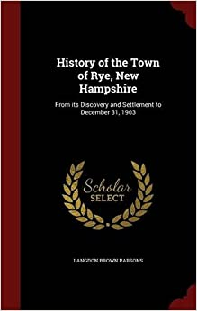 History of the Town of Rye, New Hampshire: From its Discovery and Settlement to December 31, 1903