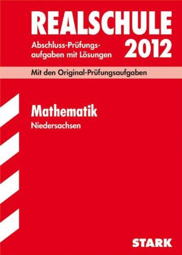 Abschluss-Prüfungsaufgaben Realschule Niedersachsen; Mathematik 2012; Mit den Original-Prüfungsaufgaben Jahrgänge 2007-2011 mit Lösungen.