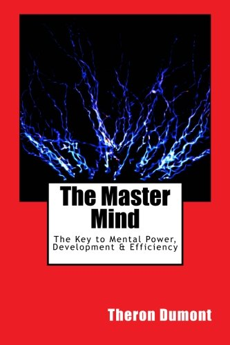The Master Mind: The Key to Mental Power, Development & Efficiency