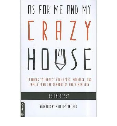 Read Online As for Me and My Crazy House: Learning to Protect Your Heart, Marriage, and Family from the Demands of Youth Ministry (Paperback) - Common PDF