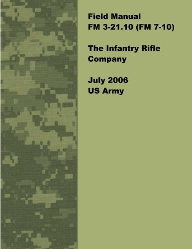 Field Manual FM 3-21.10 (FM 7-10) The Infantry Rifle Company July 2006 US Army by United States Government US Army (2012-02-02) (Fm 3 21-10 The Infantry Rifle Company)
