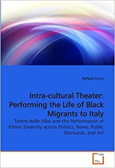 Book Intra-cultural Theater: Performing the Life of Black Migrants to Italy: Teatro delle Albe and the Performance of Ethnic Diversity across Politics, News, Public Discourse, and Art