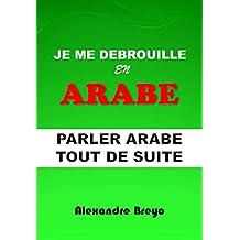 Je me Debrouille en Arabe: Parler Arabe Tout de Suite (French Edition)