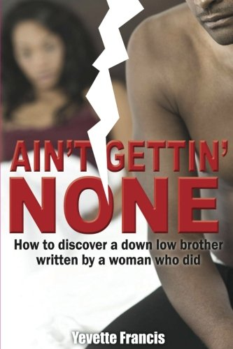 Ain't Gettin' None: How to discover a down low brother, written by a woman who did (Woman The Did Who)