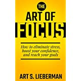 The Art of Focus: How To Eliminate Stress, Boost Your Confidence, And Reach Your Goals
