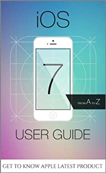 iOS 7 User Guide - From A to Z - Tips, Tricks and all the Hidden Features for iPhone, iPad and iPod Touch by [Arturo, Ryan]