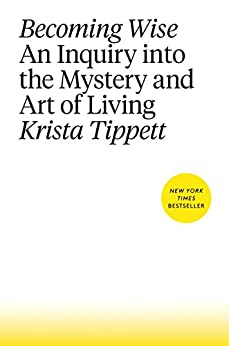 Becoming Wise: An Inquiry into the Mystery and Art of Living by [Tippett, Krista]