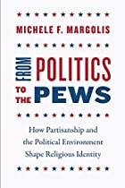 From Politics to the Pews: How Partisanship and the Political Environment Shape Religious Identity (Chicago Studies in American Politics)