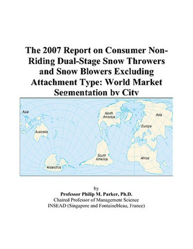 (The 2007 Report on Consumer Non-Riding Dual-Stage Snow Throwers and Snow Blowers Excluding Attachment Type: World Market Segmentation by City)