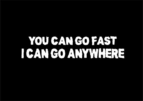 You Can Go Fast I Can Go Anywhere! Vinyl Car Decal (External Fitting)