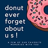 Donut Ever Forget About Us: A Few of Our Favorite Memories With You: Goodbye Memory Book for Coworkers, College Students, Friends, Retirement