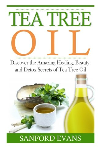 Oil Tea Tree Cures - Tea Tree Oil: Discover The Amazing Healing, Beauty, And Detox Scerets Of Tea Tree Oil (Tea Tree Oil - Essential Oils - Home Remedies - Natural Cures)