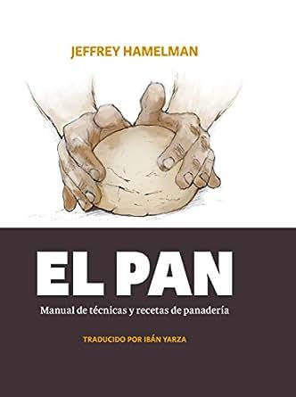 El pan: Manual de técnicas y recetas de panadería (Spanish Edition)