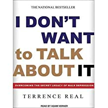 [(I Don't Want to Talk About it: Overcoming the Secret Legacy of Male Depression)] [Author: Terrence Real] published on (December, 2011)