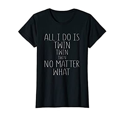 Womens All I Do Is Twin Twin Twin No Matter What Shirt Funny Gift