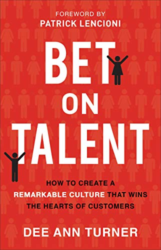 Bet on Talent: How to Create a Remarkable Culture That Wins the Hearts of -