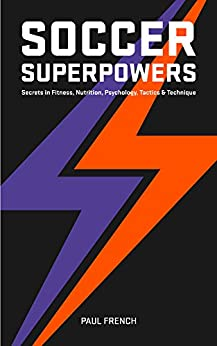 Soccer Superpowers: Secrets In Fitness, Nutrition, Psychology, Tactics & Technique by [French, Paul]